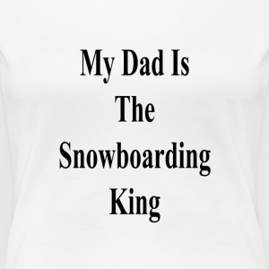 my_dad_is_the_snowboarding_king_ T-Shirts - Women's Premium T-Shirt