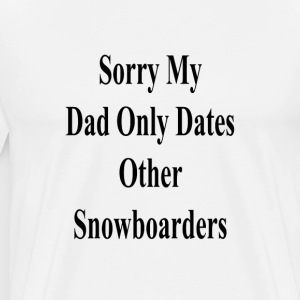 sorry_my_dad_only_dates_other_snowboarde T-Shirts - Men's Premium T-Shirt