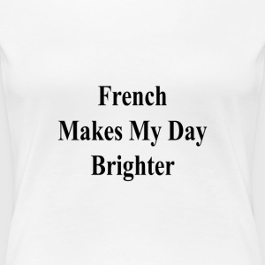 french_makes_my_day_brighter_ T-Shirts - Women's Premium T-Shirt