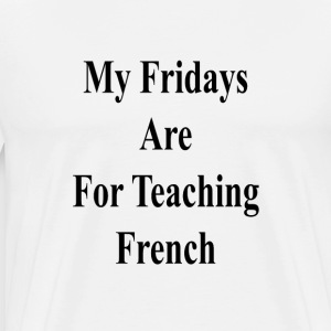my_fridays_are_for_teaching_french_ T-Shirts - Men's Premium T-Shirt