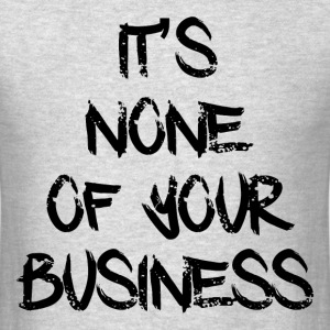 NONE OF YOUR BUSINESS T-Shirts - Men's T-Shirt