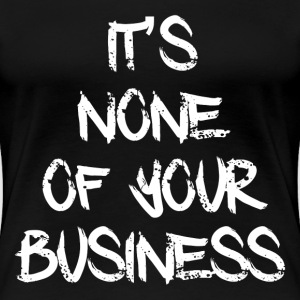 NONE OF YOUR BUSINESS T-Shirts - Women's Premium T-Shirt