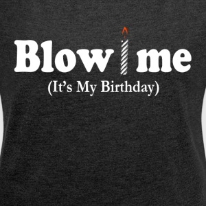 BLOW ME IT'S MY BIRTHDAY T-Shirts - Women's Roll Cuff T-Shirt