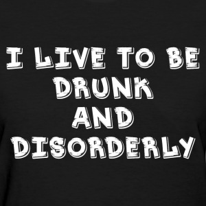 I Live DRUNK and Disorder T-Shirts - Women's T-Shirt