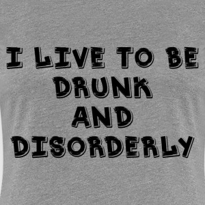 I Live DRUNK and Disorder T-Shirts - Women's Premium T-Shirt