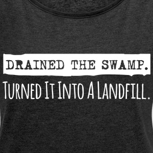 Drained the Swamp - Turned it into a Landfill T-Shirts - Women's Roll Cuff T-Shirt