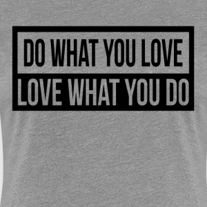 DO WHAT YOU LOVE, LOVE WHAT YOU DO T-Shirts - Women's Premium T-Shirt