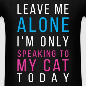 Cats - Leave me alone I'm only speaking to my cat  - Men's T-Shirt