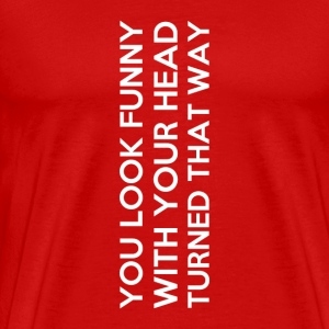 You look funny with your head turned like that - Men's Premium T-Shirt