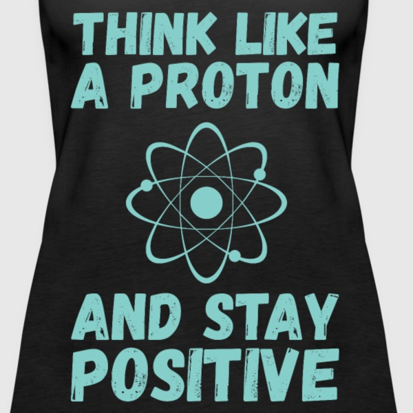 Think Like A Proton And Stay Positive - Women's Premium Tank Top