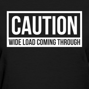 CAUTION WIDE LOAD COMING THROUGH T-Shirts - Women's T-Shirt