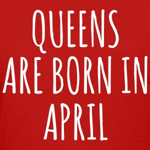 Queen are born in April T-Shirts - Women's T-Shirt