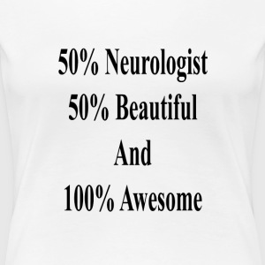 50_neurologist_50_beautiful_and_100_awes T-Shirts - Women's Premium T-Shirt