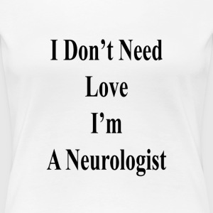 i_dont_need_love_im_a_neurologist_ T-Shirts - Women's Premium T-Shirt