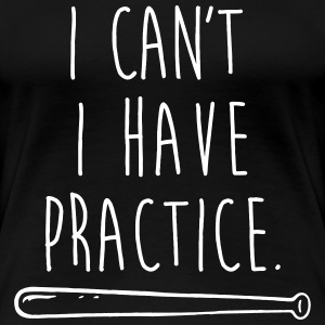 I can't I have practice T-Shirts - Women's Premium T-Shirt