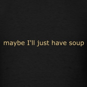 maybe I'll just have soup - Men's T-Shirt