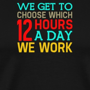 We got to chose which 12 hours a day we work - Men's Premium T-Shirt