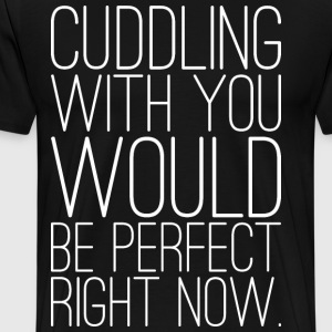Cuddling With You Would Be Perfect Right Now T-Shirts - Men's Premium T-Shirt