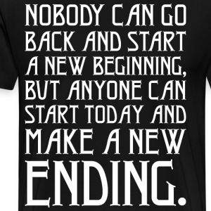 Nobody Can Go Back And Start A New Beginning T-Shirts - Men's Premium T-Shirt