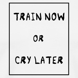 Train now or cry later - Men's Premium T-Shirt