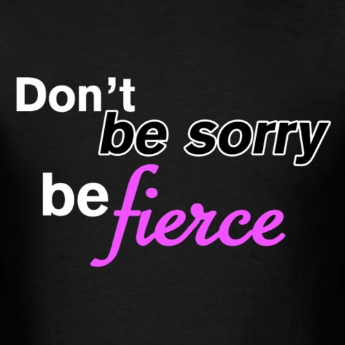 Don't be sorry be fierce
