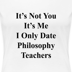 its_not_you_its_me_i_only_date_philosoph T-Shirts - Women's Premium T-Shirt