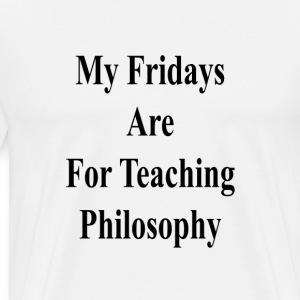 my_fridays_are_for_teaching_philosophy_ T-Shirts - Men's Premium T-Shirt