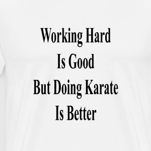 working_hard_is_good_but_doing_karate_is T-Shirts - Men's Premium T-Shirt