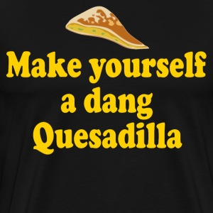 Make Yourself A Dang Quesadilla T-Shirts - Men's Premium T-Shirt