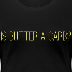 Is butter a carb? T-Shirts - Women's Premium T-Shirt