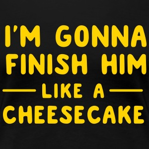 I'm gonna finish him like a cheesecake T-Shirts - Women's Premium T-Shirt
