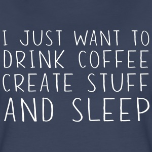 I just want to drink coffee create stuff and sleep T-Shirts - Women's Premium T-Shirt