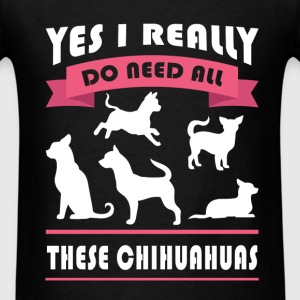 Chihuahua - Yes I really do need all these chihuah - Men's T-Shirt