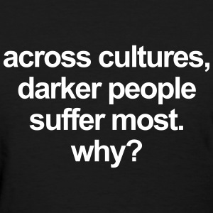 Across cultures, darker people suffer most. why? T-Shirts - Women's T-Shirt