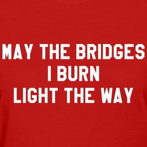 May the bridges I burn light the way T-Shirts - Women's T-Shirt