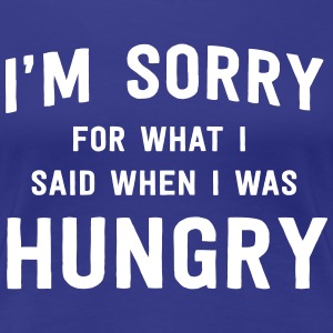 I'm sorry for what I said when I was hungry T-Shirts - Women's Premium T-Shirt