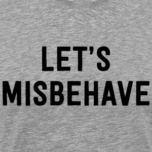Let's Misbehave T-Shirts - Men's Premium T-Shirt