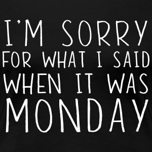 I'm sorry for what I said when it was Monday T-Shirts - Women's Premium T-Shirt