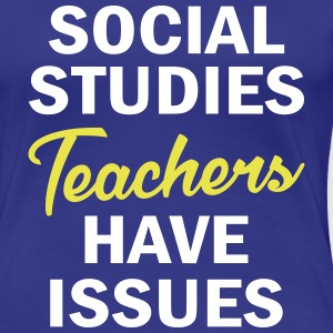 Social Studies Teachers Have Issues T-Shirts - Women's Premium T-Shirt