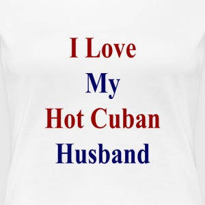 i_love_my_hot_cuban_husband_ T-Shirts - Women's Premium T-Shirt