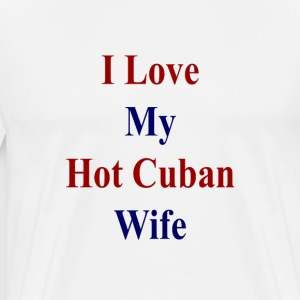 i_love_my_hot_cuban_wife_ T-Shirts - Men's Premium T-Shirt