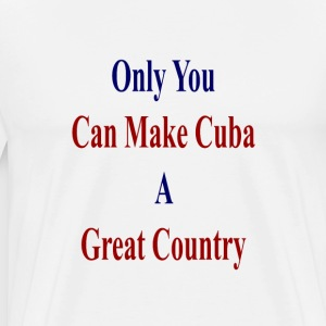 only_you_can_make_cuba_a_great_country_ T-Shirts - Men's Premium T-Shirt