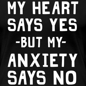 My heart says yes my anxiety says no T-Shirts - Women's Premium T-Shirt