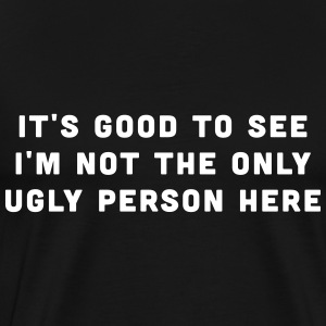 It's good to see I'm not the only ugly person here T-Shirts - Men's Premium T-Shirt