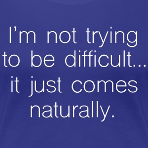 Not trying to be difficult it just comes naturally T-Shirts - Women's Premium T-Shirt