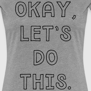 Okay let's do this T-Shirts - Women's Premium T-Shirt