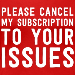 Cancel my subscription to your issues T-Shirts - Women's Premium T-Shirt
