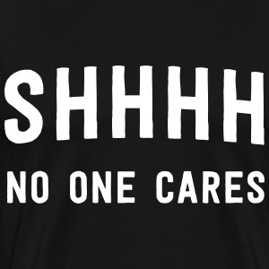 Shhh no one cares T-Shirts - Men's Premium T-Shirt