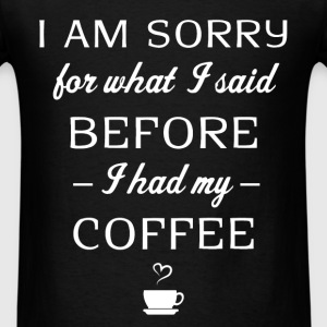 Coffee - I am sorry for what I said before I had m - Men's T-Shirt