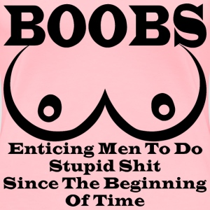 BOOBS: Enticing Men To Do Stupid Shit Since The Be - Women's Premium T-Shirt